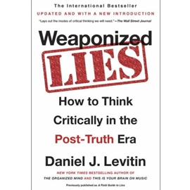 WEAPONIZED LIES : HOW TO THINK CRITICALLY IN POST TRUTH ERA