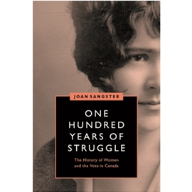 ONE HUNDRED YEARS OF STRUGGLE : HISTORY OF WOMEN AND THE VOTE IN CANADA