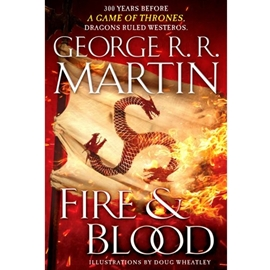 FIRE AND BLOOD 300 YEARS BEFORE A GAME OF THRONES (A TARGARYEN HISTORY)