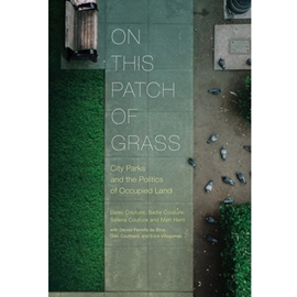 ON THIS PATCH OF GRASS : CITY PARKS AND THE POLITICS OF OCCUPIED LAND