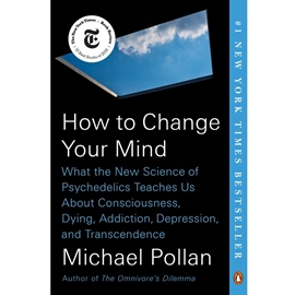 HOW TO CHANGE YOUR MIND : WHAT THE NEW SCIENCE OF PSYCHEDELICS TEACHES US ABOUT CONSCIOUSNESS