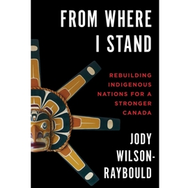 FROM WHERE I STAND : REBUILDING INDIGENOUS NATIONS FOR A STRONGER CANADA