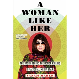 A WOMAN LIKE HER : THE STORY BEHIND THE HONOR KILLING OF A SOCIAL MEDIA STAR