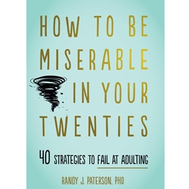HOW TO BE MISERABLE IN YOUR TWENTIES : 40 STRATEGIES TO FAIL AT ADULTING