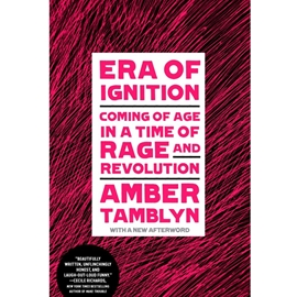 ERA OF IGNITION : COMING OF AGE IN A TIME OF RAGE AND REVOLUTION