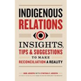 INDIGENOUS RELATIONS : INSIGHTS TIPS AND SUGGESTIONS TO MAKE RECONCILLIATION A REALITY