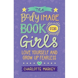 BODY IMAGE BOOK FOR GIRLS : LOVE YOURSELF AND GROW UP FEARLESS