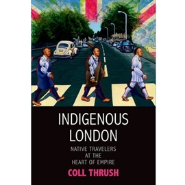 INDIGENOUS LONDON : NATIVE TRAVELERS AT THE HEART OF EMPIRE
