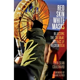 RED SKIN WHITE MASKS : REJECTING THE COLONIAL POLITICS OF RECOGNITION