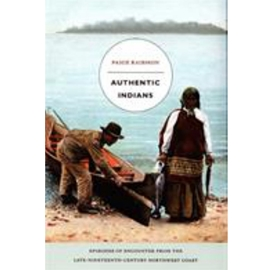 AUTHENTIC INDIANS : EPISODES OF ENCOUNTER FROMTHE LATE 19TH CENTURY NORTHWEST COAST