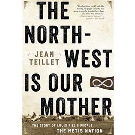 NORTH-WEST IS OUR MOTHER : STORY OF LOUIS RIEL'S PEOPLE THE METIS NATION