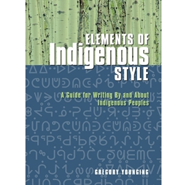 ELEMENTS OF INDIGENOUS STYLE : A GUIDE FOR WRITING BY AND ABOUT INDIGENOUS PEOPLES