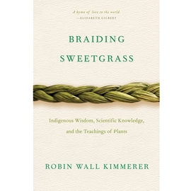 BRAIDING SWEETGRASS - INDIGENOUS WISDOM SCIENTIFIC KNOWLEDGE AND THE TEACHINGS OF PLANTS