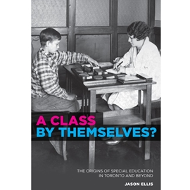 A CLASS BY THEMSELVES ? THE ORIGINS OF SPECIAL EDUCATION IN TORONTO AND BEYOND