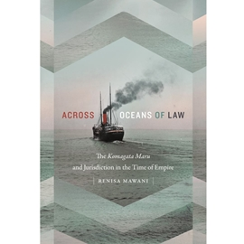 ACROSS OCEANS OF LAW : THE KOMAGATA MARU AND JURISDICTION IN THE TIME OF EMPIRE .