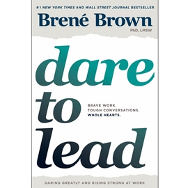 DARE TO LEAD : BRAVE WORK TOUGH CONVERSATIONS WHOLE HEARTS .