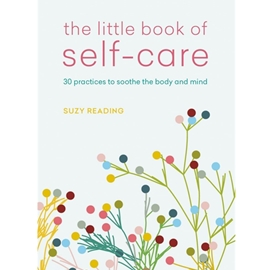 LITTLE BOOK OF SELF - CARE : 30 PRACTICES TO SOOTHE THE BODY, MIND AND SOUL