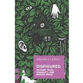 DISFIGURED : ON FAIRY TALES DISABILITY AND MAKING SPACE