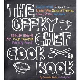 GEEKY CHEF COOKBOOK - RECIPES FROM DOCTOR WHO GAME THRONES HARRY POTTER ETC : REAL LIFE RECIPES FOR