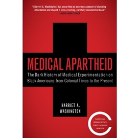 MEDICAL APARTHEID - DARK HISTORY OF MEDICAL EXPERIMENTATION ON BLACK AMERICANS FROM COLONIAL TIMES TO THE PRESENT