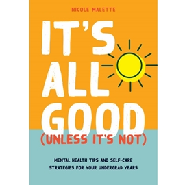 ITS ALL GOOD ( UNLESS ITS NOT ) - MENTAL HEALTH TIPS AND SELF-CARE STRATEGIES FOR YOUR UNDERGRAD YEARS