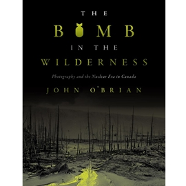 BOMB IN THE WILDERNESS : PHOTOGRAPHY AND THE NUCLEAR ERA IN CANADA