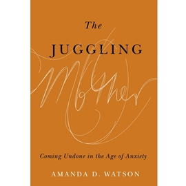 JUGGLING MOTHER : COMING UNDONE IN THE AGE OF ANXIETY