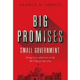 BIG PROMISES SMALL GOVERNMENT : DOING LESS WITH LESS IN BC NEW LIBERAL ERA
