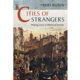 CITIES OF STRANGERS : MAKING LIVES IN MEDIEVAL EUROPE