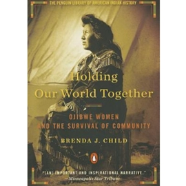 HOLDING OUR WORLD TOGETHER - OJIBWE WOMEN &THE SURVIVAL OF COMMUNITY
