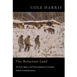 RELUCTANT LAND : SOCIETY SPACE AND ENVIRONMENT IN CANADA BEFORE CONFEDERATION