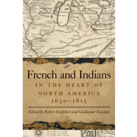 FRENCH AND INDIANS - IN THE HEART OF NORTH AMERICA 1630-1815
