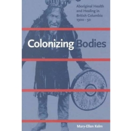 COLONIZING BODIES : ABORIGINAL HEALTH & HEALING IN BRITISH COLUMBI
