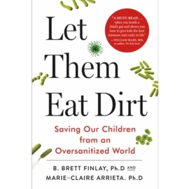 LET THEM EAT DIRT ; SAVING YOUR CHILD FROM AN OVERSANITIZED WORLD