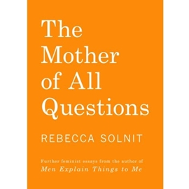 MOTHER OF ALL QUESTIONS : REPORTS FROM THE FEMINIST REVOLUTIONS