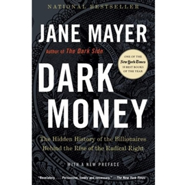 DARK MONEY : HIDDEN HISTORY OF THE BILLIONAIRES BEHIND THE RISE OF THE RADICAL RIGHT